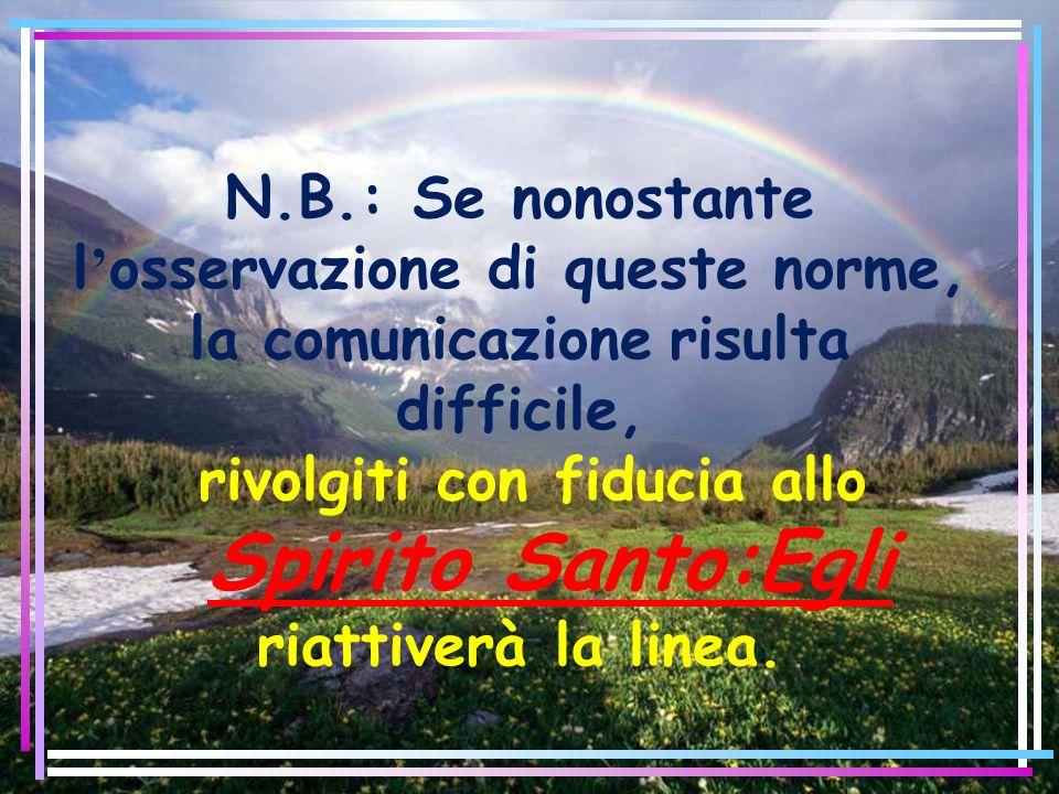 N.B.: Se nonostante l osservazione di queste norme, la comunicazione risulta difficile, rivolgiti con fiducia allo Spirito Santo:Egli riattiverà la li