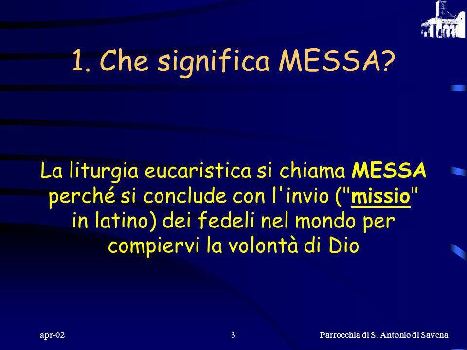 Parrocchia di S. Antonio di Savena apr-022 LA MESSA: la conosciamo? Ci sono tanti gesti che facciamo tutte le domeniche a Messa. Ma sappiamo che cosa