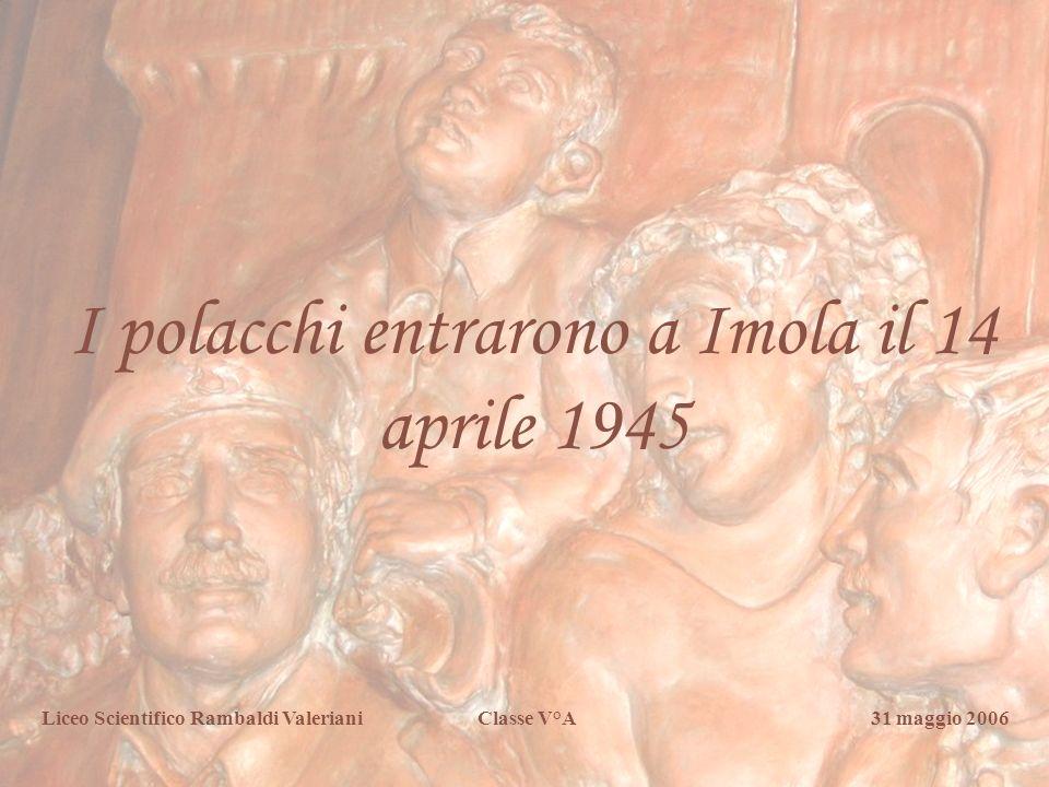 Liceo Scientifico Rambaldi Valeriani Classe V° A I polacchi entrarono a Imola il 14 aprile 1945 Liceo Scientifico Rambaldi Valeriani Classe V°A 31 mag