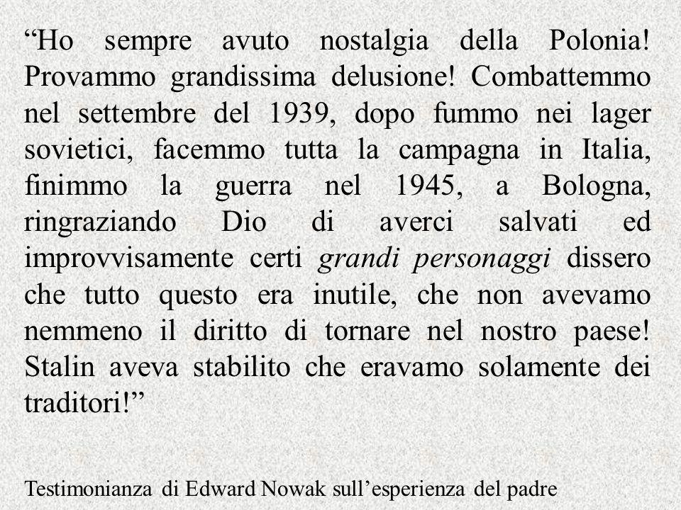 Ho sempre avuto nostalgia della Polonia! Provammo grandissima delusione! Combattemmo nel settembre del 1939, dopo fummo nei lager sovietici, facemmo t