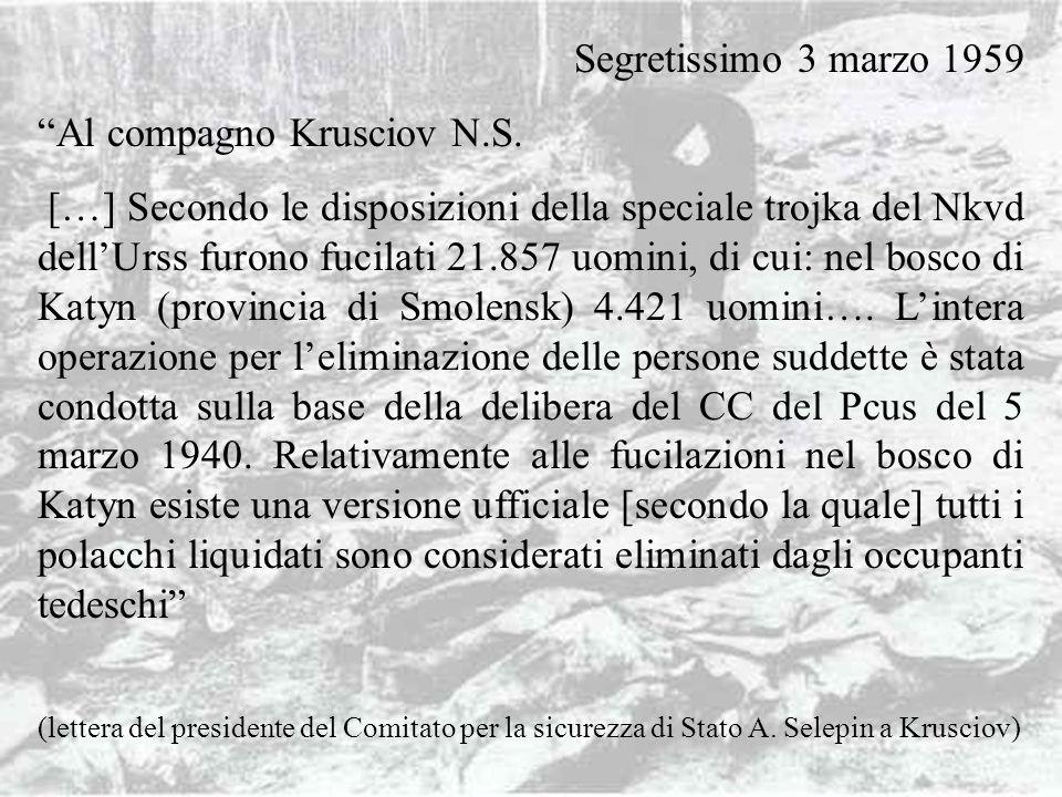 FOSSE DI KATYN Segretissimo 3 marzo 1959 Al compagno Krusciov N.S. […] Secondo le disposizioni della speciale trojka del Nkvd dellUrss furono fucilati