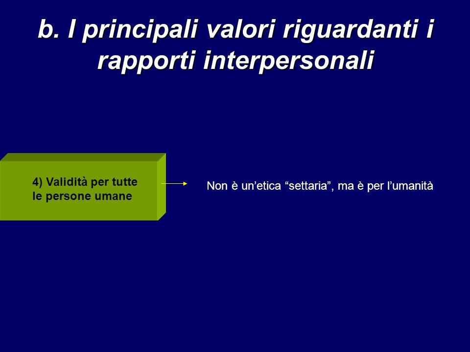 b. I principali valori riguardanti i rapporti interpersonali 4) Validità per tutte le persone umane Non è unetica settaria, ma è per lumanità
