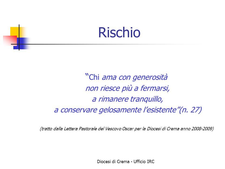 Diocesi di Crema - Ufficio IRC Rischio Chi ama con generosità non riesce più a fermarsi, a rimanere tranquillo, a conservare gelosamente lesistente(n.
