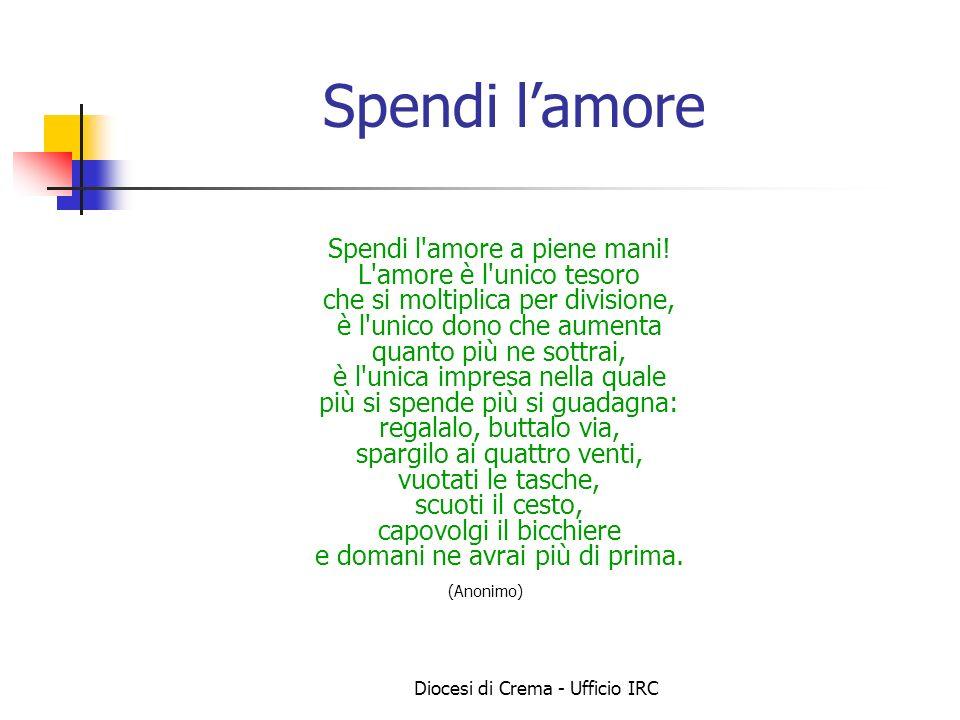 Diocesi di Crema - Ufficio IRC Spendi lamore Spendi l'amore a piene mani! L'amore è l'unico tesoro che si moltiplica per divisione, è l'unico dono che