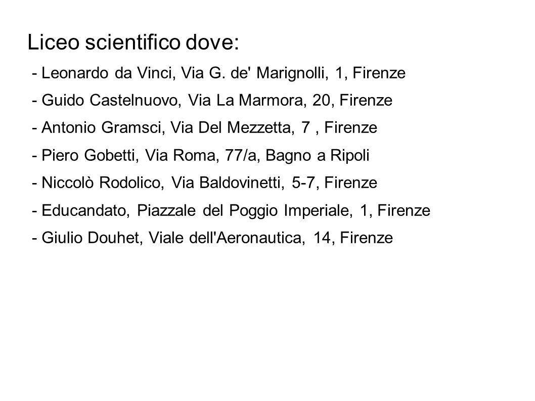 Liceo scientifico dove: - Leonardo da Vinci, Via G. de' Marignolli, 1, Firenze - Guido Castelnuovo, Via La Marmora, 20, Firenze - Antonio Gramsci, Via
