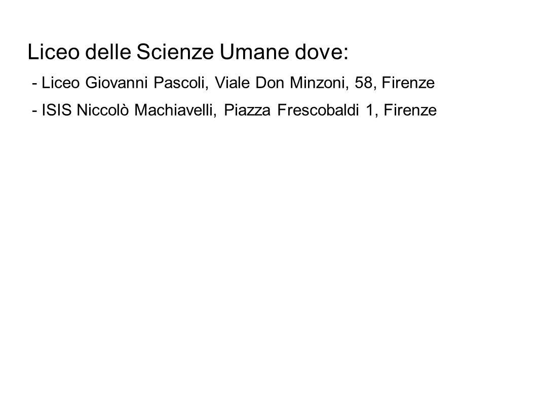 Liceo delle Scienze Umane dove: - Liceo Giovanni Pascoli, Viale Don Minzoni, 58, Firenze - ISIS Niccolò Machiavelli, Piazza Frescobaldi 1, Firenze