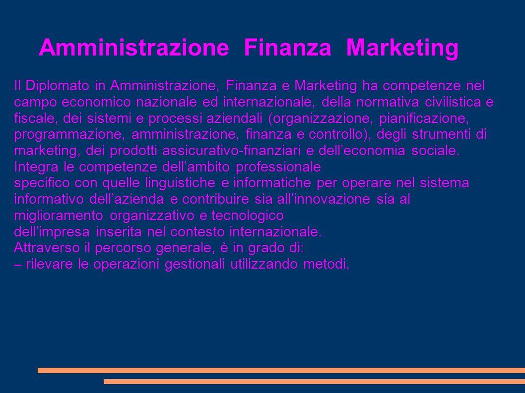 Amministrazione Finanza Marketing Il Diplomato in Amministrazione, Finanza e Marketing ha competenze nel campo economico nazionale ed internazionale,