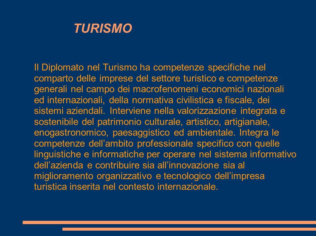 TURISMO Il Diplomato nel Turismo ha competenze specifiche nel comparto delle imprese del settore turistico e competenze generali nel campo dei macrofe