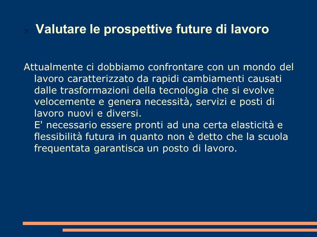 Valutare le prospettive future di lavoro Attualmente ci dobbiamo confrontare con un mondo del lavoro caratterizzato da rapidi cambiamenti causati dall