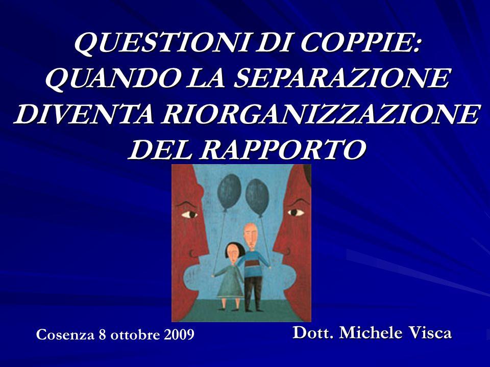QUESTIONI DI COPPIE: QUANDO LA SEPARAZIONE DIVENTA RIORGANIZZAZIONE DEL RAPPORTO Cosenza 8 ottobre 2009 Dott. Michele Visca