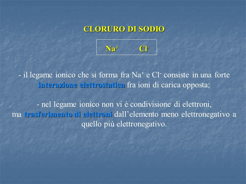 CLORURO DI SODIO Na + Cl - interazione elettrostatica - il legame ionico che si forma fra Na + e Cl - consiste in una forte interazione elettrostatica