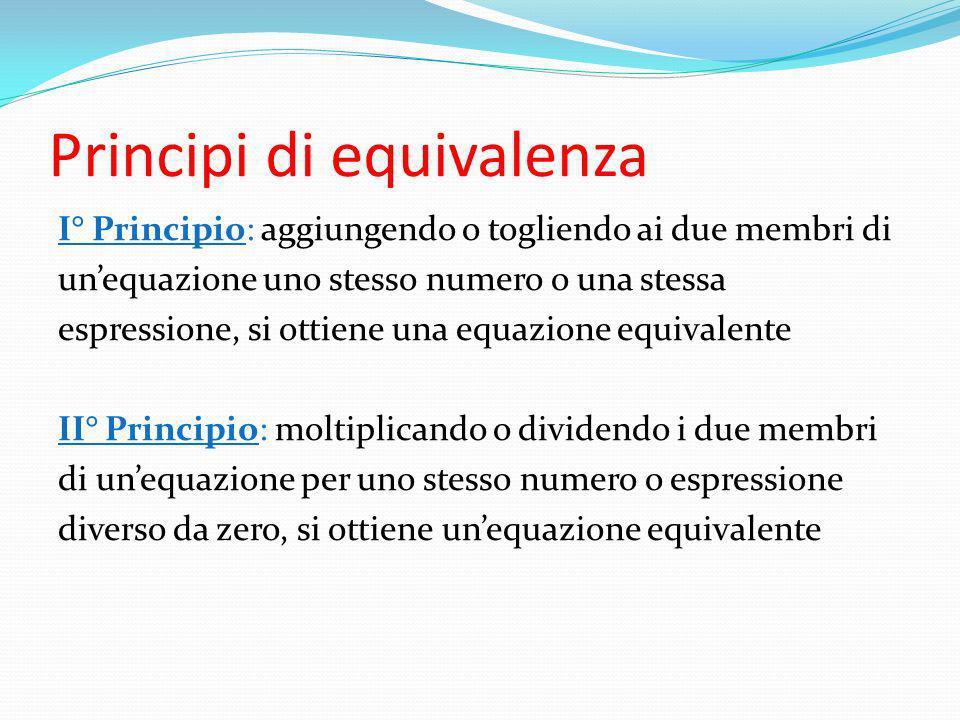 Principi di equivalenza I° Principio: aggiungendo o togliendo ai due membri di unequazione uno stesso numero o una stessa espressione, si ottiene una
