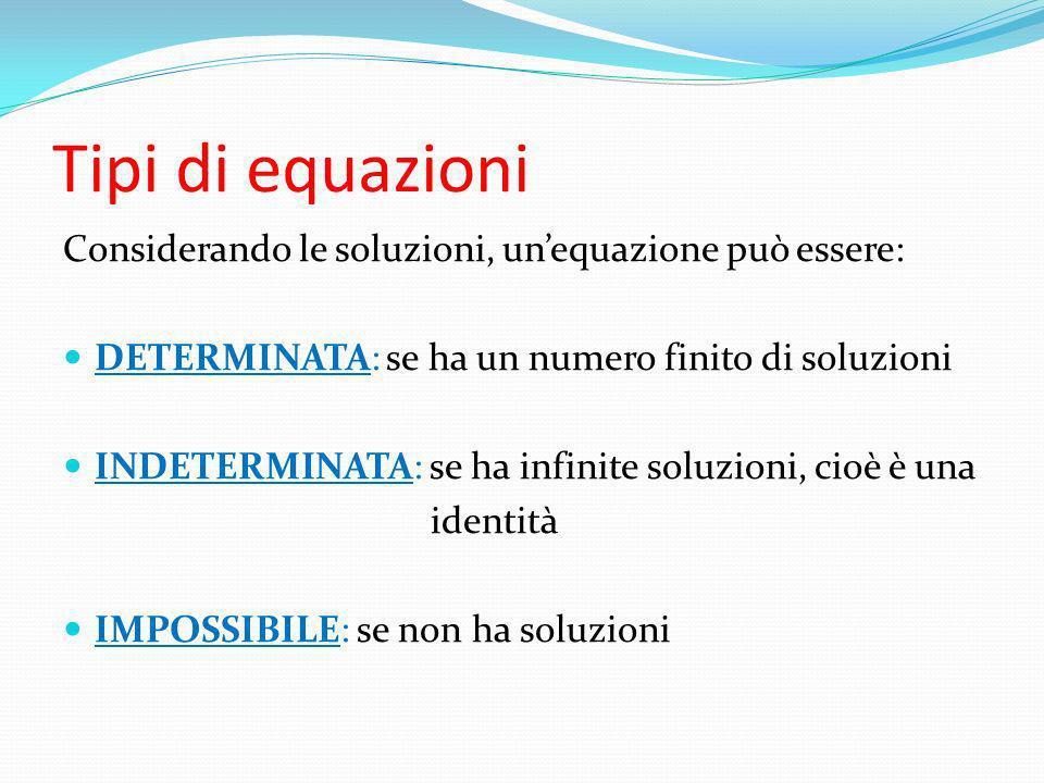 Tipi di equazioni Considerando le soluzioni, unequazione può essere: DETERMINATA: se ha un numero finito di soluzioni INDETERMINATA: se ha infinite so