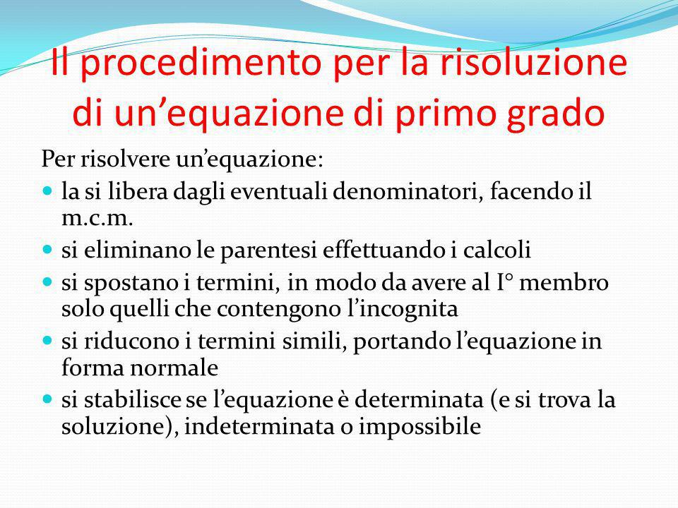Il procedimento per la risoluzione di unequazione di primo grado Per risolvere unequazione: la si libera dagli eventuali denominatori, facendo il m.c.