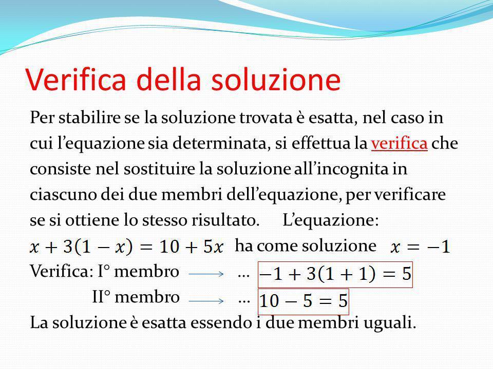 Verifica della soluzione Per stabilire se la soluzione trovata è esatta, nel caso in cui lequazione sia determinata, si effettua la verifica che consi