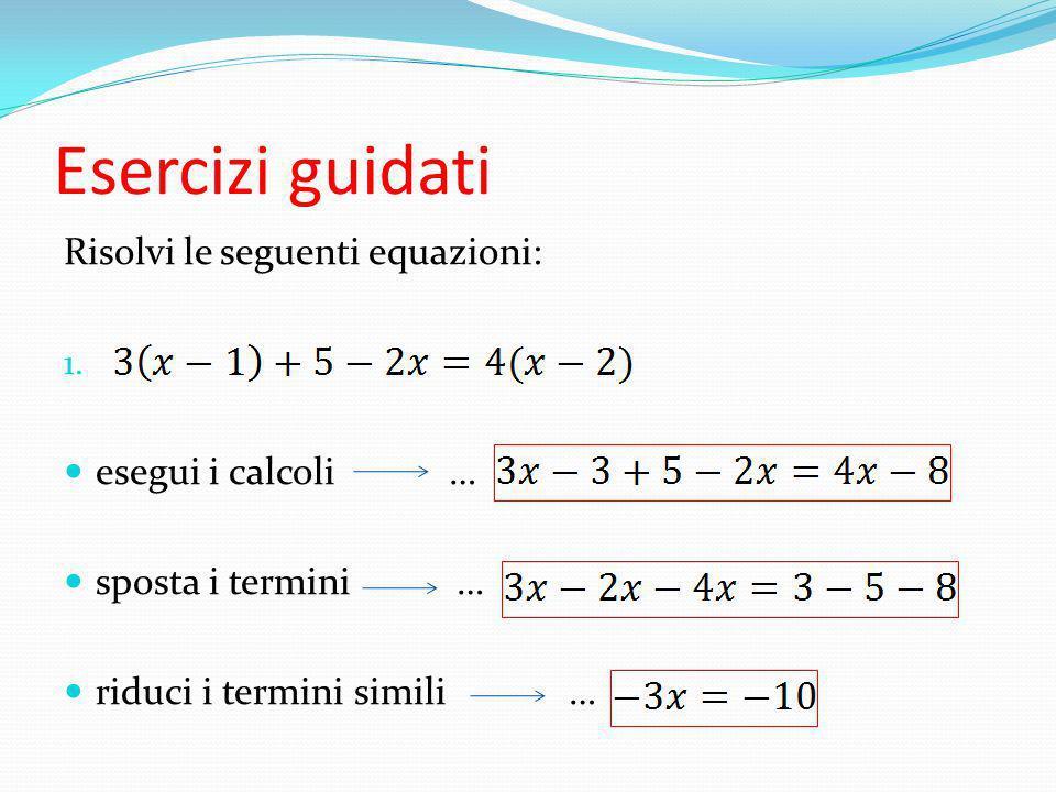Esercizi guidati Risolvi le seguenti equazioni: 1. esegui i calcoli … sposta i termini … riduci i termini simili …