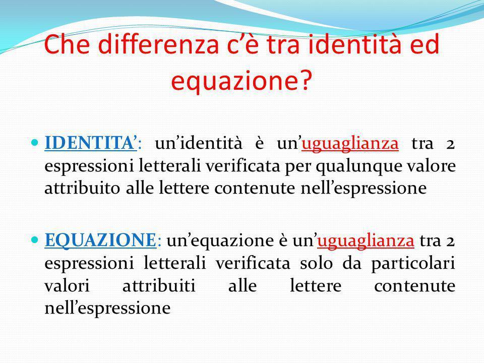 Che differenza cè tra identità ed equazione? IDENTITA: unidentità è unuguaglianza tra 2 espressioni letterali verificata per qualunque valore attribui