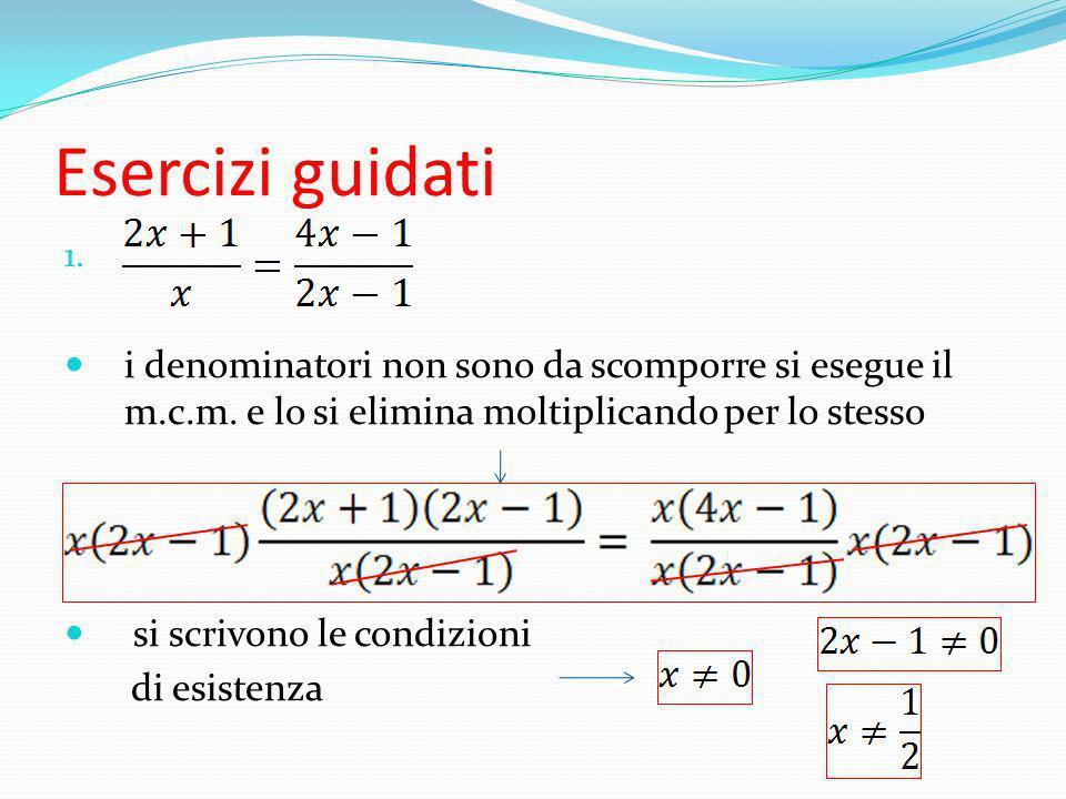 Esercizi guidati 1. i denominatori non sono da scomporre si esegue il m.c.m. e lo si elimina moltiplicando per lo stesso si scrivono le condizioni di
