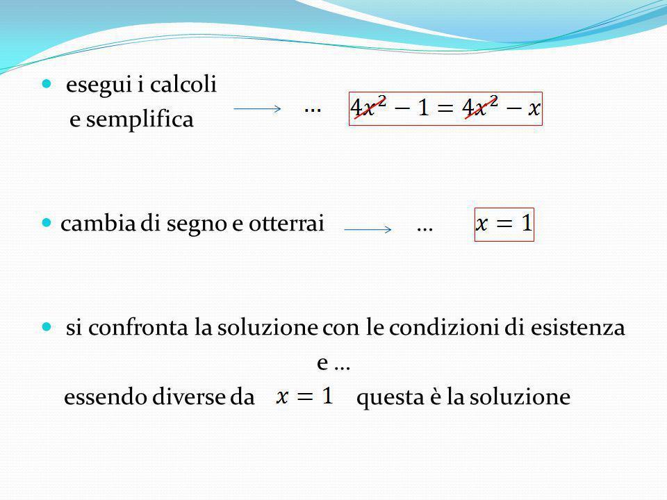 esegui i calcoli e semplifica cambia di segno e otterrai … si confronta la soluzione con le condizioni di esistenza e … essendo diverse da questa è la