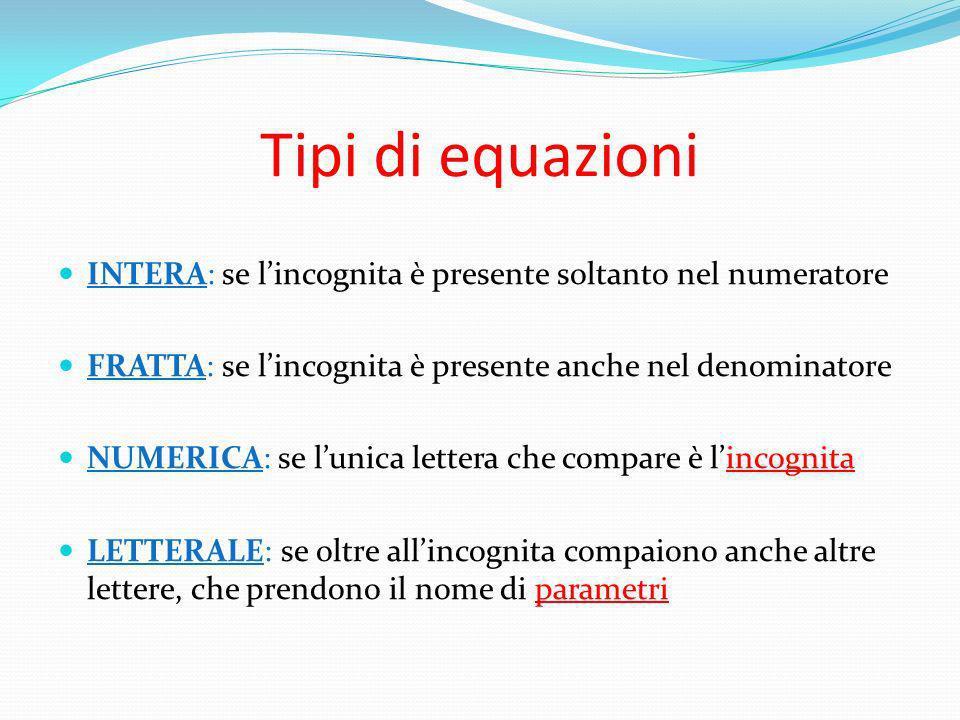 Tipi di equazioni INTERA: se lincognita è presente soltanto nel numeratore FRATTA: se lincognita è presente anche nel denominatore NUMERICA: se lunica