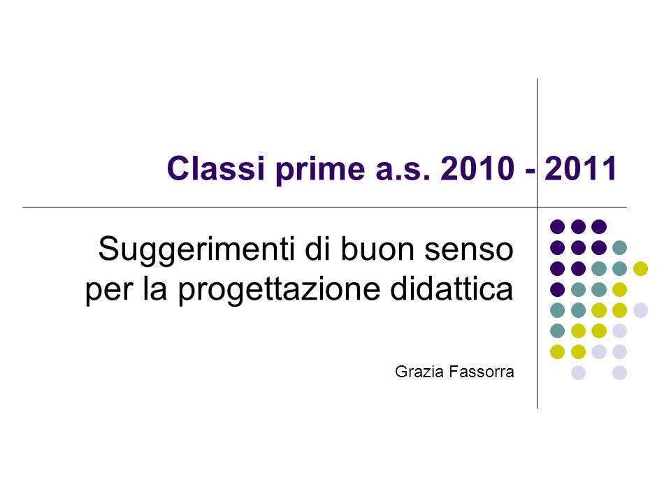 Classi prime a.s. 2010 - 2011 Suggerimenti di buon senso per la progettazione didattica Grazia Fassorra