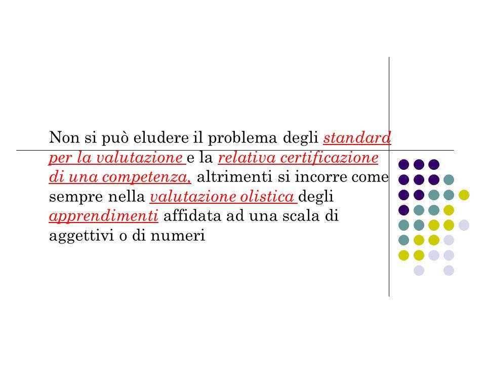 Non si può eludere il problema degli standard per la valutazione e la relativa certificazione di una competenza, altrimenti si incorre come sempre nella valutazione olistica degli apprendimenti affidata ad una scala di aggettivi o di numeri