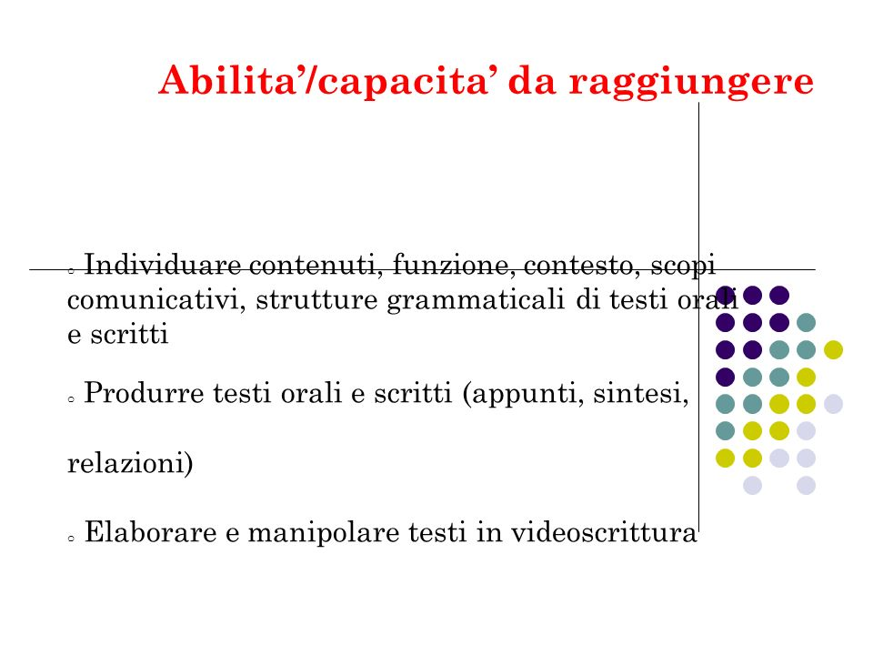Abilita/capacita da raggiungere o Individuare contenuti, funzione, contesto, scopi comunicativi, strutture grammaticali di testi orali e scritti o Pro