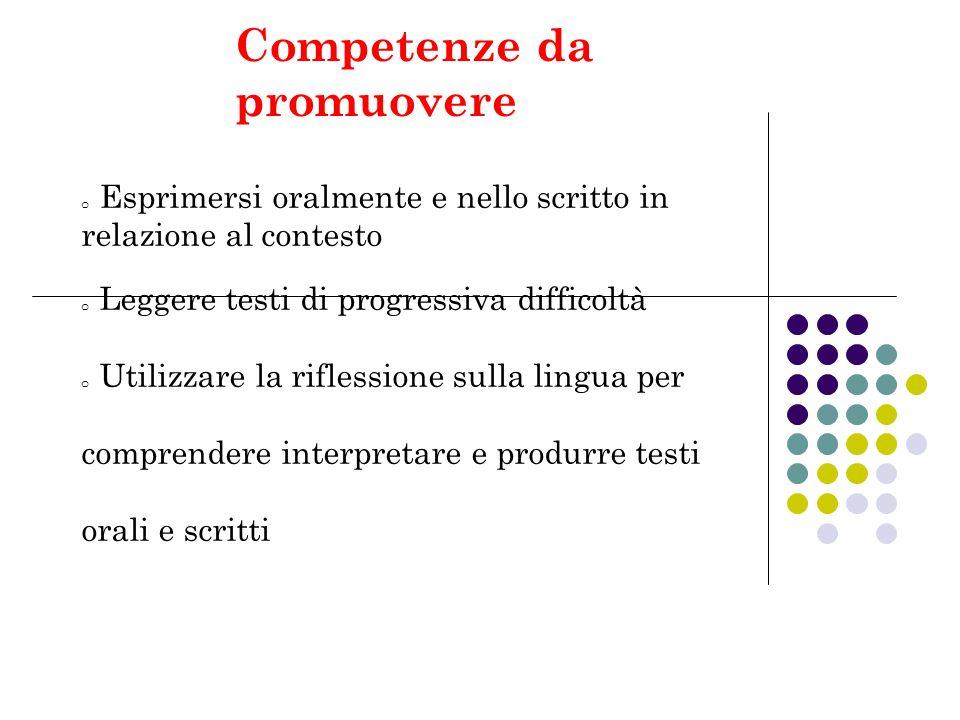 Competenze da promuovere o Esprimersi oralmente e nello scritto in relazione al contesto o Leggere testi di progressiva difficoltà o Utilizzare la rif