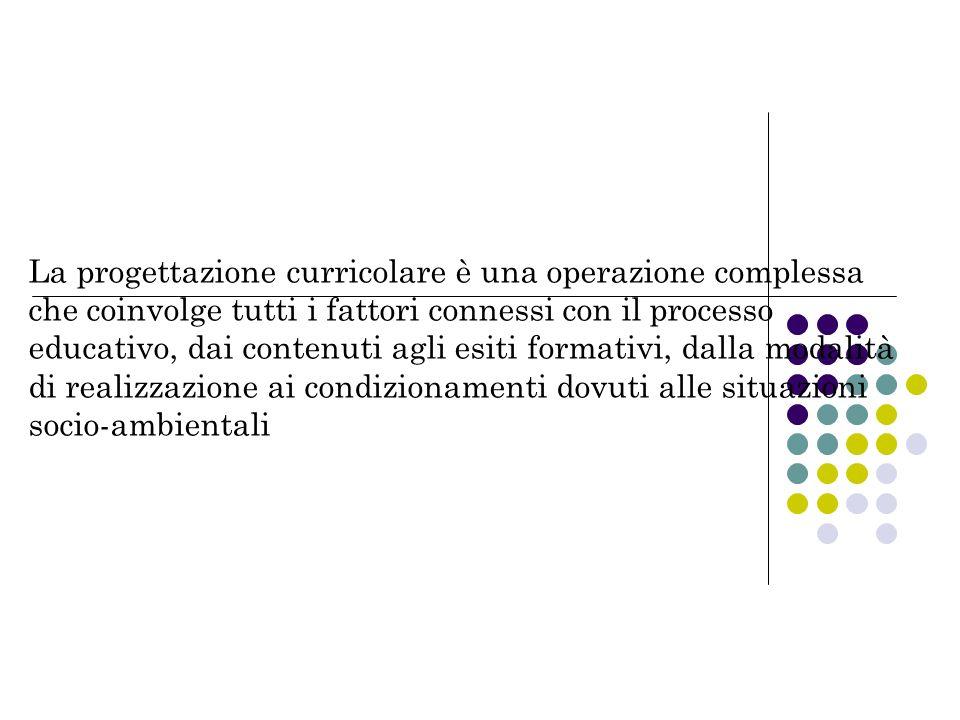 La progettazione curricolare è una operazione complessa che coinvolge tutti i fattori connessi con il processo educativo, dai contenuti agli esiti formativi, dalla modalità di realizzazione ai condizionamenti dovuti alle situazioni socio-ambientali