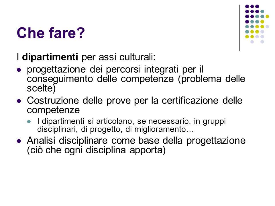 Che fare? I dipartimenti per assi culturali: progettazione dei percorsi integrati per il conseguimento delle competenze (problema delle scelte) Costru