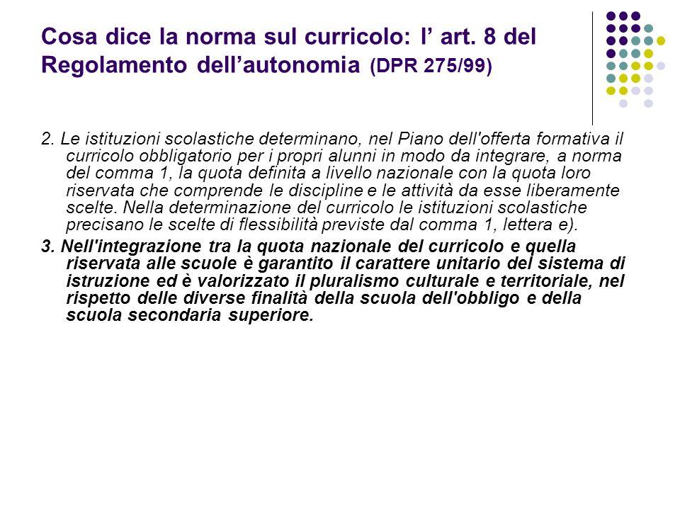 Cosa dice la norma sul curricolo: l art. 8 del Regolamento dellautonomia (DPR 275/99) 2. Le istituzioni scolastiche determinano, nel Piano dell'offert