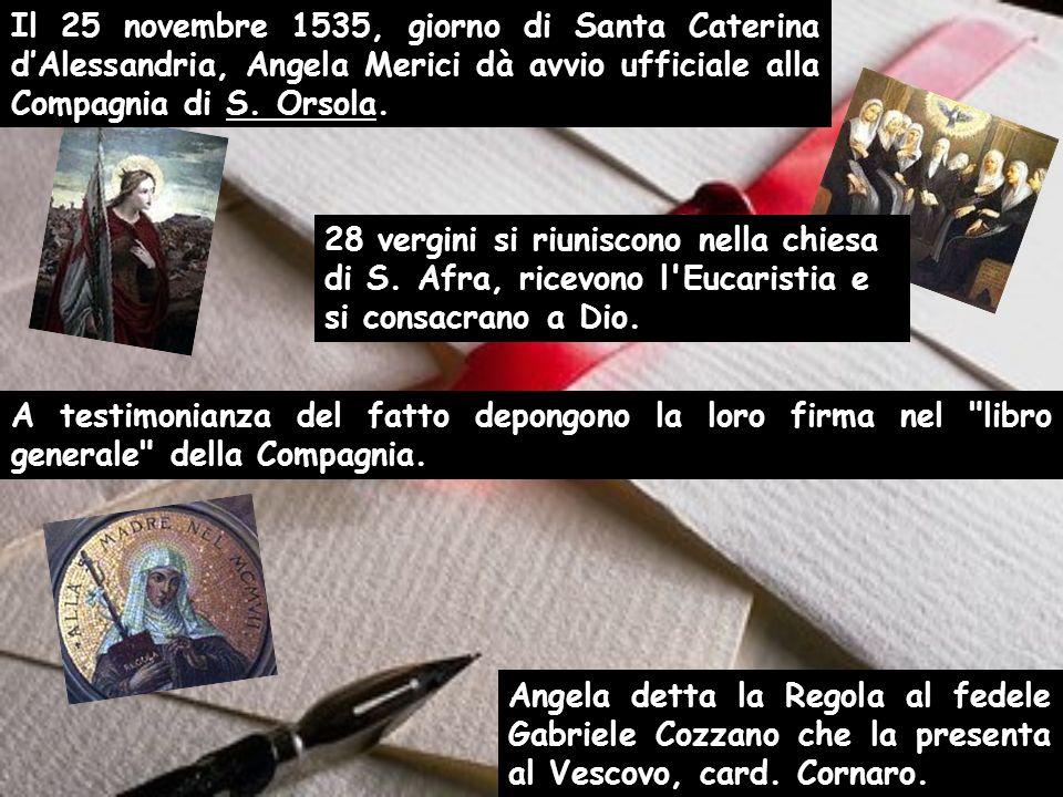 Il 25 novembre 1535, giorno di Santa Caterina dAlessandria, Angela Merici dà avvio ufficiale alla Compagnia di S. Orsola. A testimonianza del fatto de
