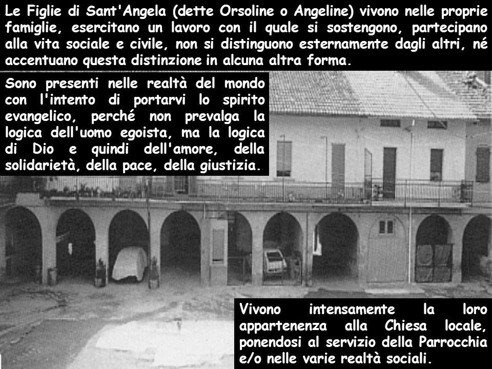 Le Figlie di Sant'Angela (dette Orsoline o Angeline) vivono nelle proprie famiglie, esercitano un lavoro con il quale si sostengono, partecipano alla