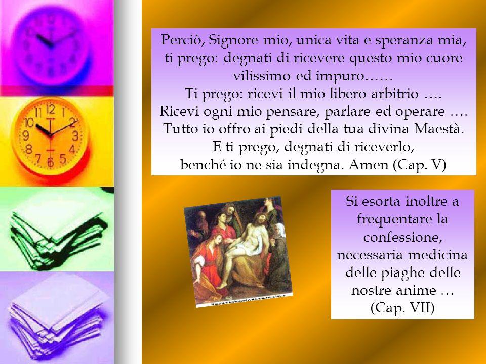 Perciò, Signore mio, unica vita e speranza mia, ti prego: degnati di ricevere questo mio cuore vilissimo ed impuro…… Ti prego: ricevi il mio libero ar