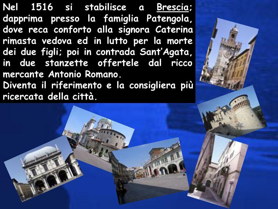 Nel 1516 si stabilisce a Brescia; dapprima presso la famiglia Patengola, dove reca conforto alla signora Caterina rimasta vedova ed in lutto per la mo