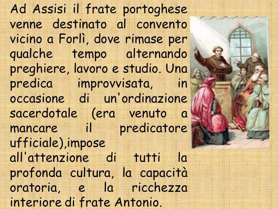 Ad Assisi il frate portoghese venne destinato al convento vicino a Forlì, dove rimase per qualche tempo alternando preghiere, lavoro e studio. Una pre