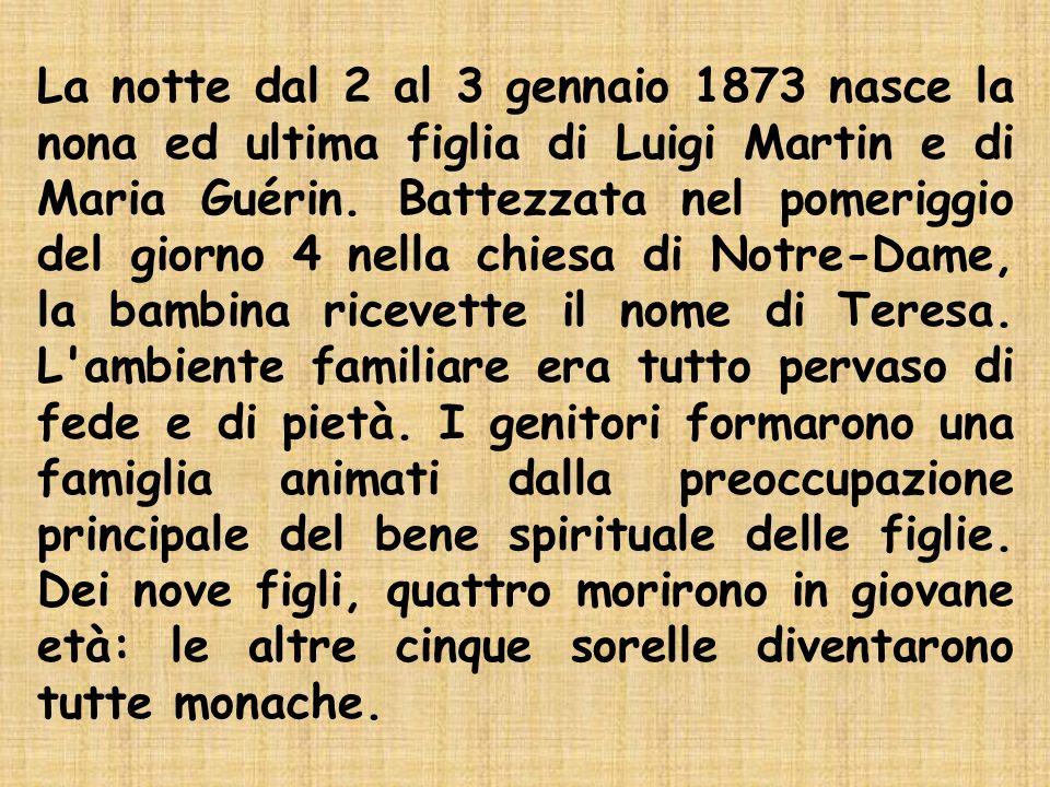 La notte dal 2 al 3 gennaio 1873 nasce la nona ed ultima figlia di Luigi Martin e di Maria Guérin. Battezzata nel pomeriggio del giorno 4 nella chiesa