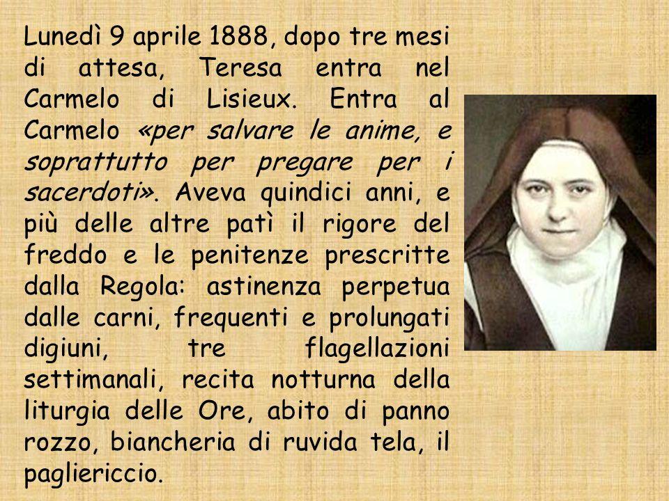 Lunedì 9 aprile 1888, dopo tre mesi di attesa, Teresa entra nel Carmelo di Lisieux. Entra al Carmelo «per salvare le anime, e soprattutto per pregare