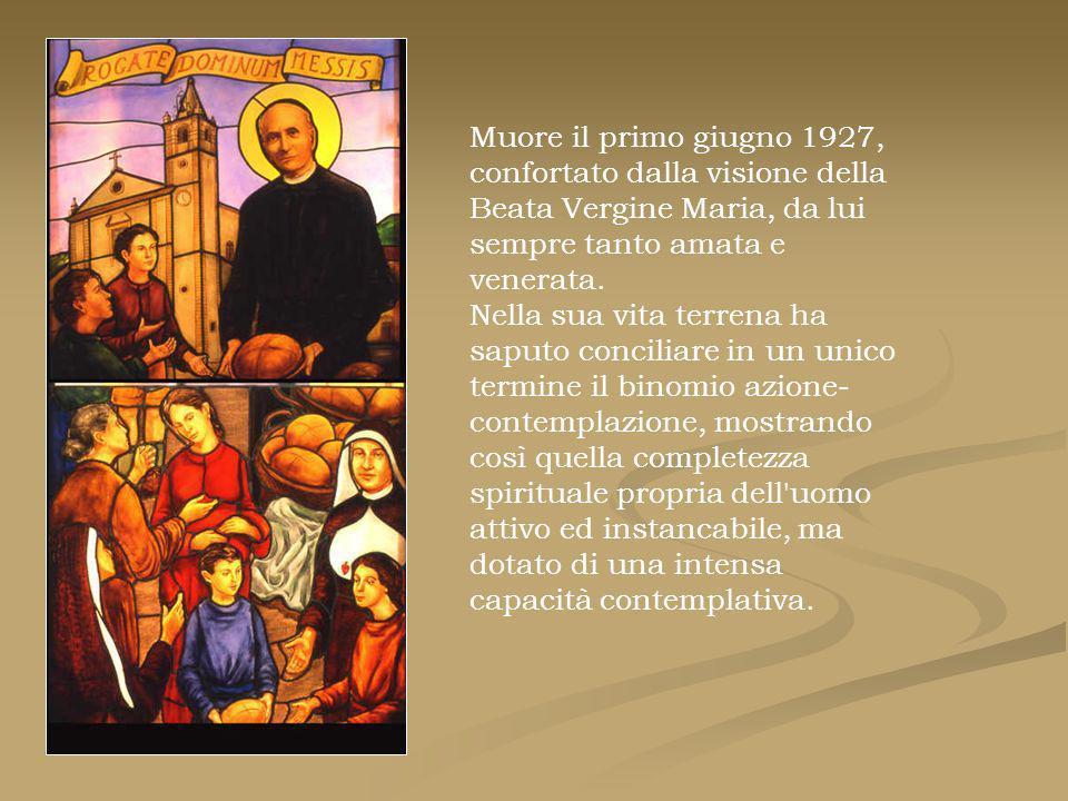 Muore il primo giugno 1927, confortato dalla visione della Beata Vergine Maria, da lui sempre tanto amata e venerata. Nella sua vita terrena ha saputo