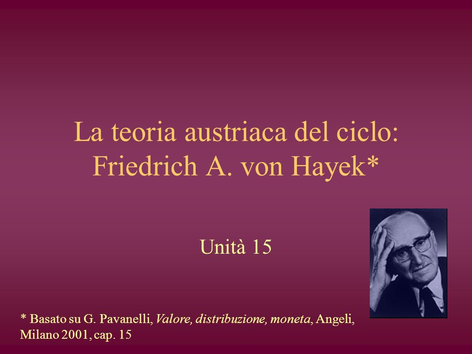 La teoria austriaca del ciclo: Friedrich A. von Hayek* Unità 15 * Basato su G. Pavanelli, Valore, distribuzione, moneta, Angeli, Milano 2001, cap. 15