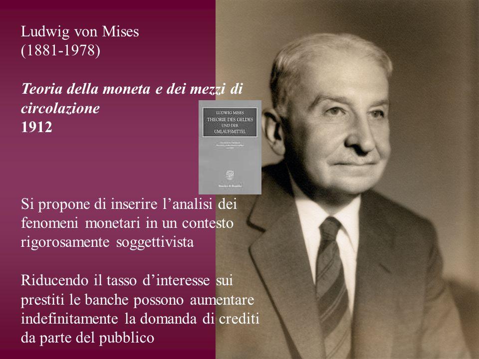 Ludwig von Mises (1881-1978) Teoria della moneta e dei mezzi di circolazione 1912 Si propone di inserire lanalisi dei fenomeni monetari in un contesto
