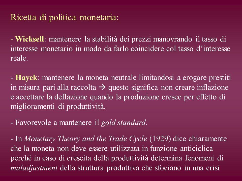 Ricetta di politica monetaria: - Wicksell: mantenere la stabilità dei prezzi manovrando il tasso di interesse monetario in modo da farlo coincidere co