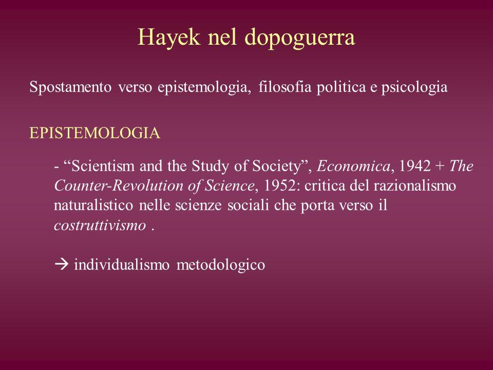 Hayek nel dopoguerra Spostamento verso epistemologia, filosofia politica e psicologia EPISTEMOLOGIA - Scientism and the Study of Society, Economica, 1
