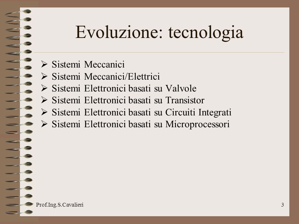 Prof.Ing.S.Cavalieri3 Evoluzione: tecnologia Sistemi Meccanici Sistemi Meccanici/Elettrici Sistemi Elettronici basati su Valvole Sistemi Elettronici b