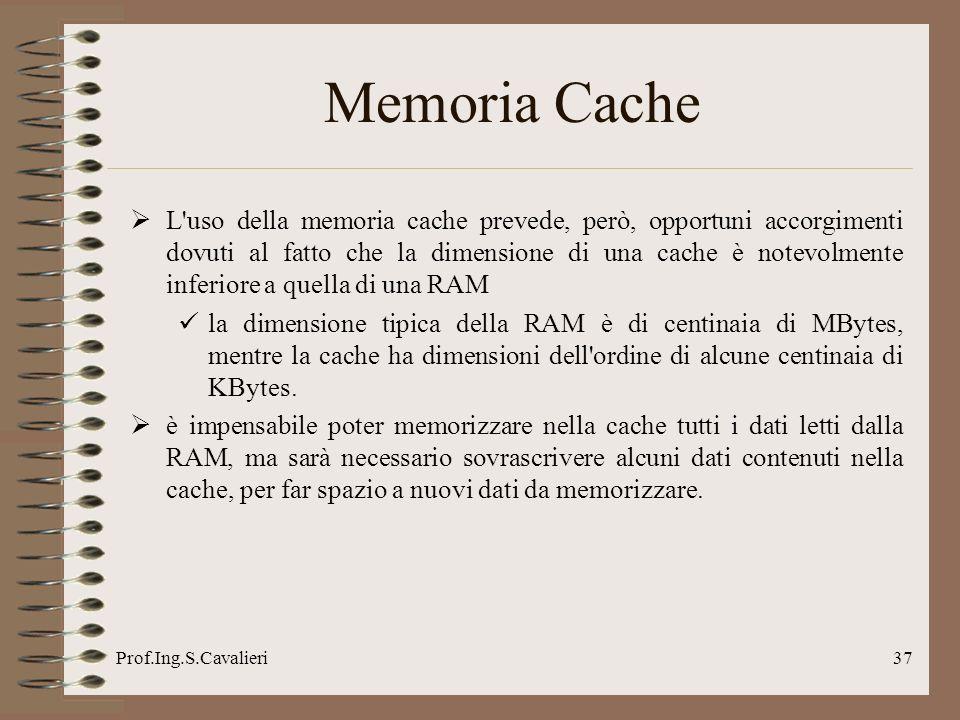 Prof.Ing.S.Cavalieri37 Memoria Cache L'uso della memoria cache prevede, però, opportuni accorgimenti dovuti al fatto che la dimensione di una cache è