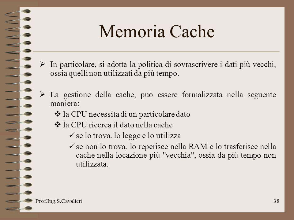 Prof.Ing.S.Cavalieri38 Memoria Cache In particolare, si adotta la politica di sovrascrivere i dati più vecchi, ossia quelli non utilizzati da più temp