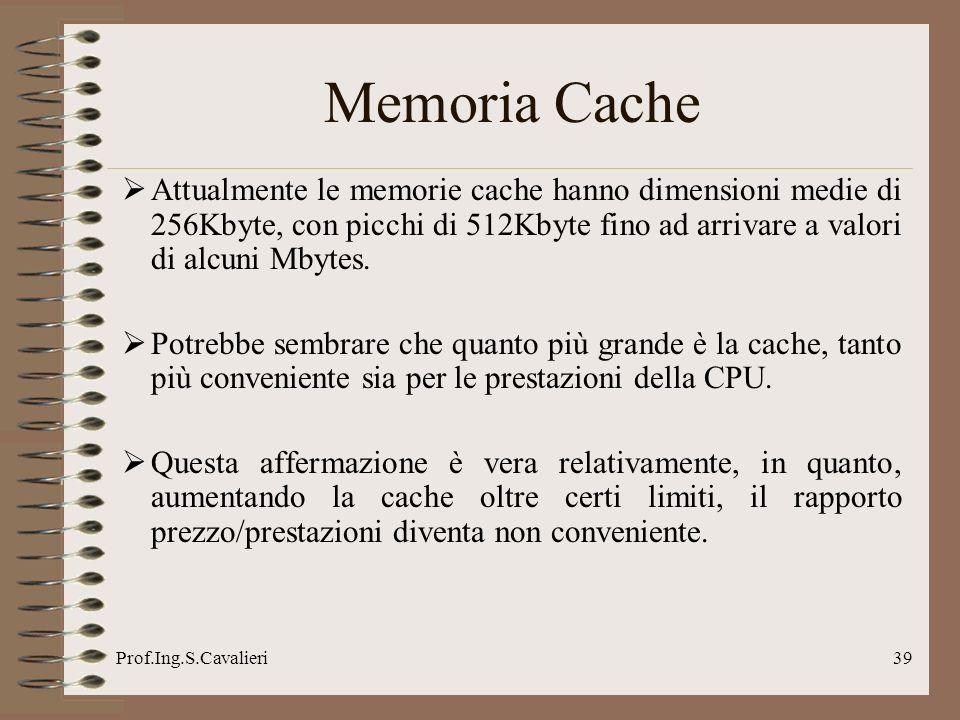 Prof.Ing.S.Cavalieri39 Attualmente le memorie cache hanno dimensioni medie di 256Kbyte, con picchi di 512Kbyte fino ad arrivare a valori di alcuni Mby