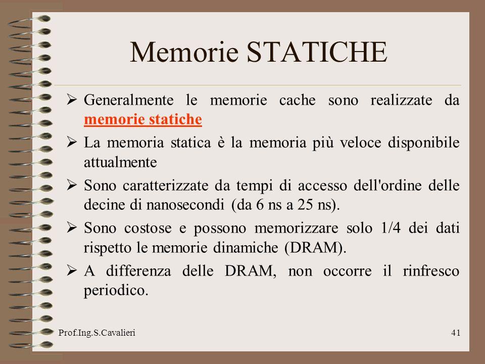 Prof.Ing.S.Cavalieri41 Memorie STATICHE Generalmente le memorie cache sono realizzate da memorie statiche La memoria statica è la memoria più veloce d