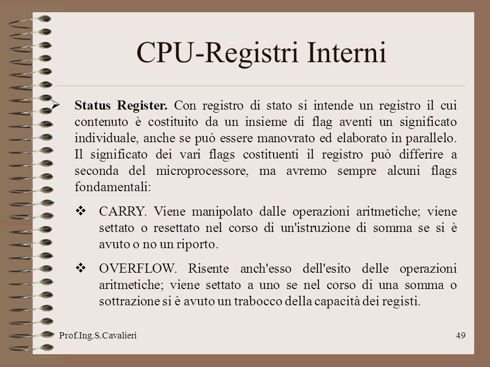 Prof.Ing.S.Cavalieri49 CPU-Registri Interni Status Register. Con registro di stato si intende un registro il cui contenuto è costituito da un insieme