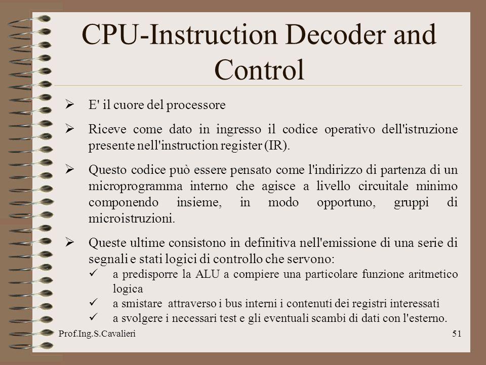 Prof.Ing.S.Cavalieri51 CPU-Instruction Decoder and Control E' il cuore del processore Riceve come dato in ingresso il codice operativo dell'istruzione